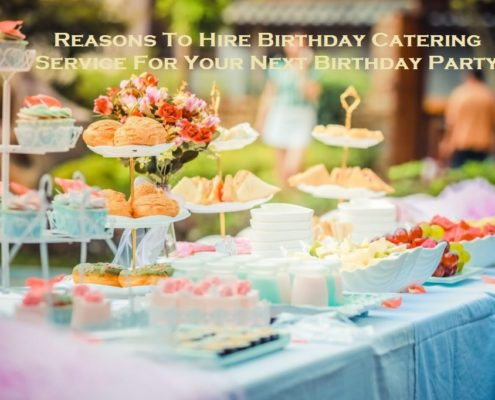 Reasons To Hire Birthday Catering Service For Your Next Birthday Party