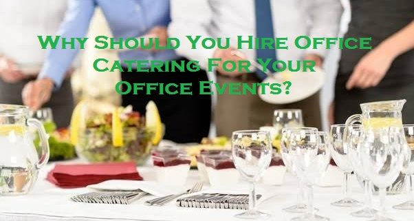 Why Should You Hire Office Catering For Your Office Events?