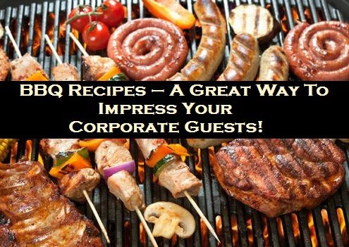 BBQ Recipes – A Great WayTo Impress Your Corporate Guests!
