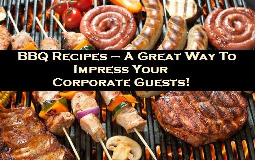 BBQ Recipes – A Great Way To Impress Your Corporate Guests!