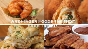 Are Finger Foods The Next Food Trend?