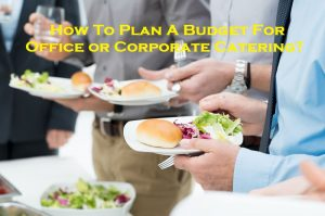 How To Plan A Budget For Office or Corporate Catering?