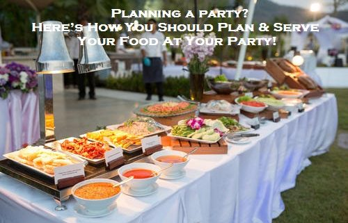 Planning a party? Here's How You Should Plan & Serve Your Food At Your Party!
