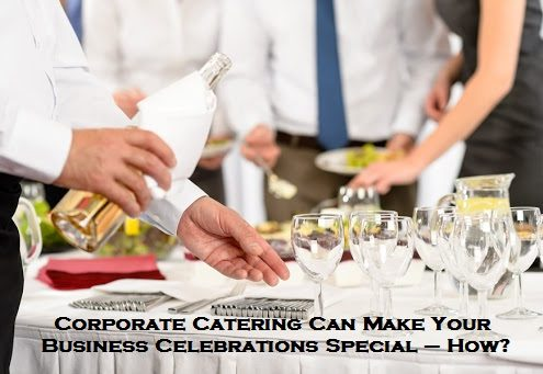 Corporate Catering Can Make Your Business Celebrations Special – How?